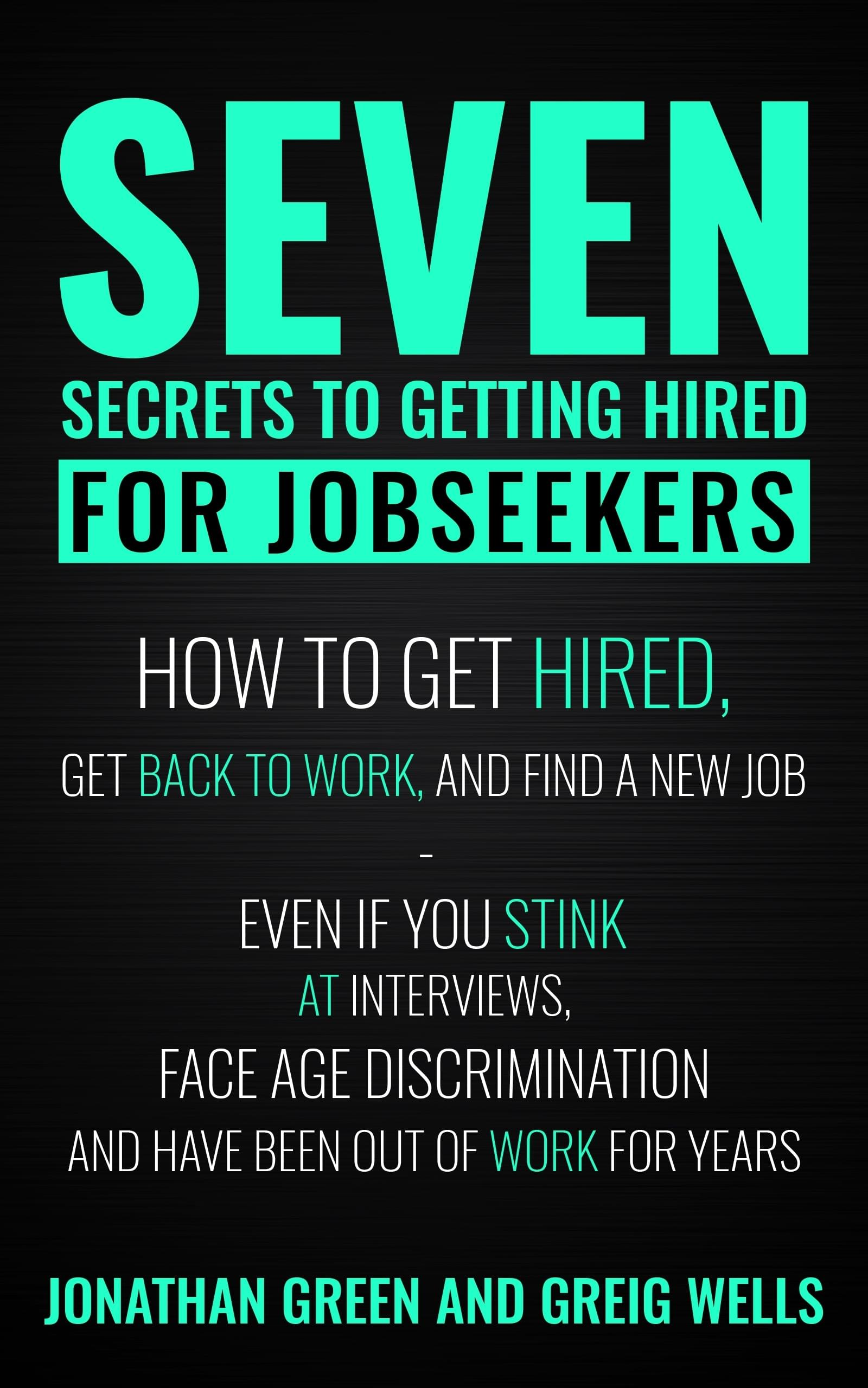 Seven Secrets to Getting Hired for Jobseekers by Jonathan Green and Greig Wells
