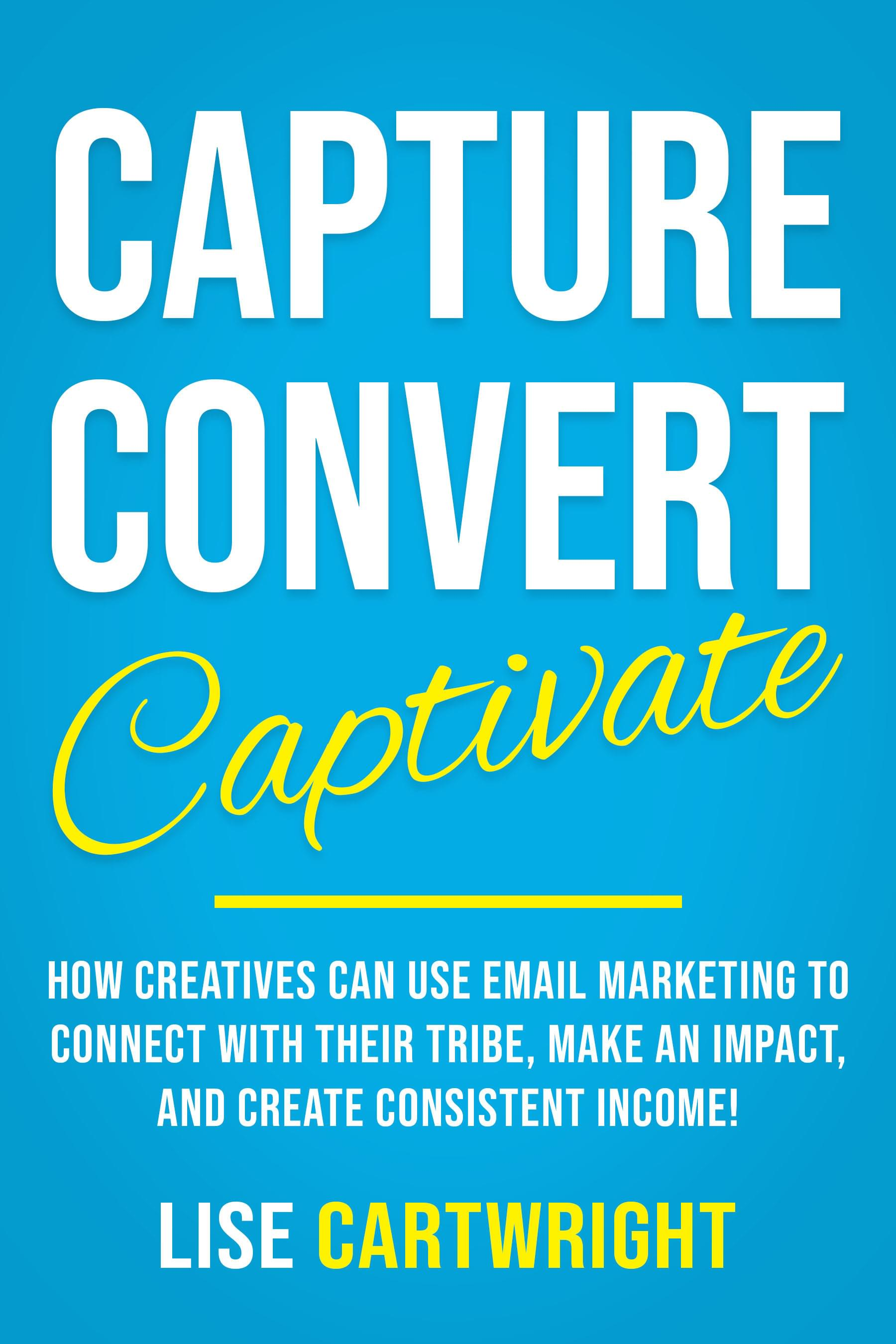 Capture Convert Captivate by Lise Cartwright