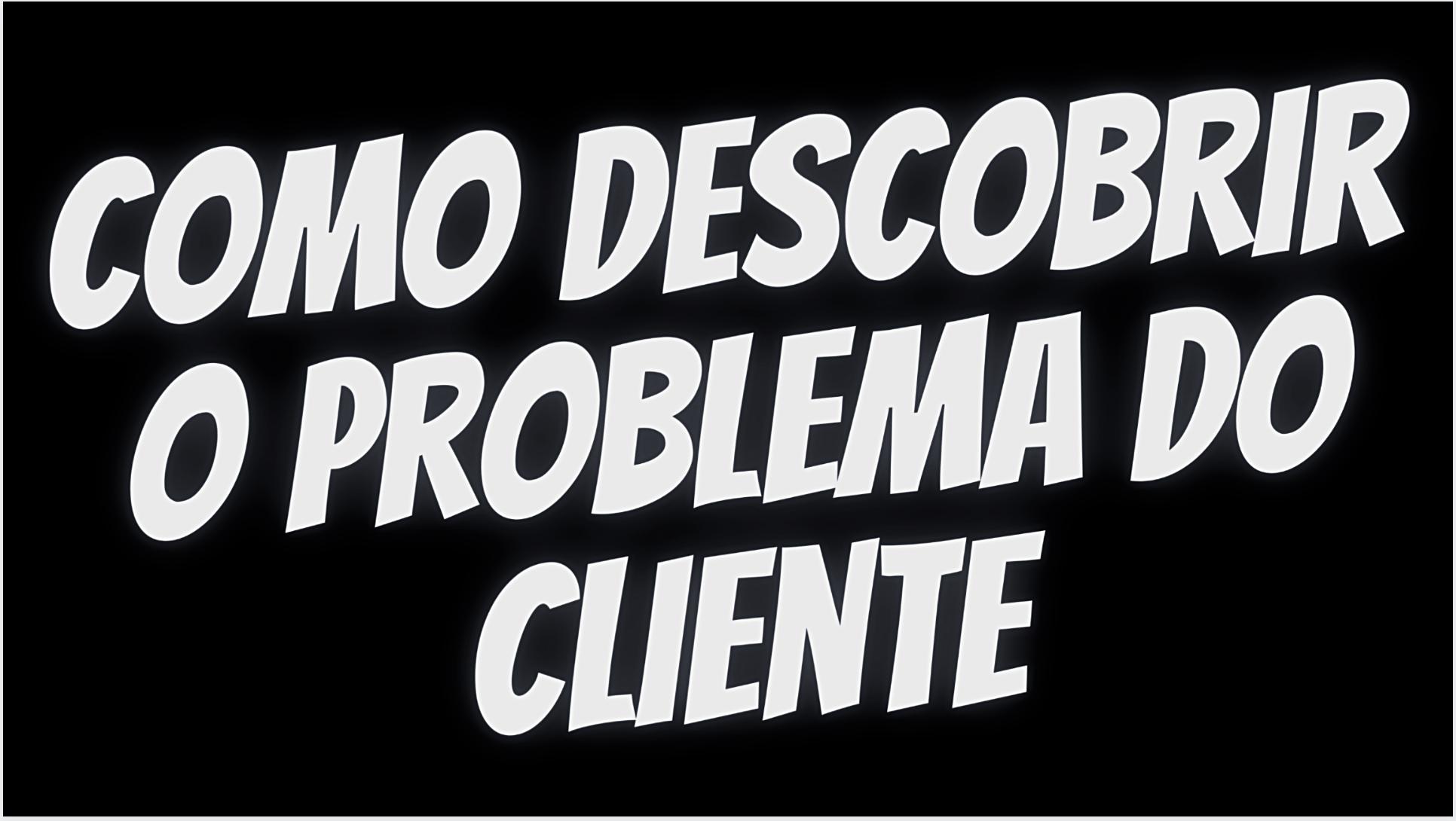 Como descobrir o problema do cliente